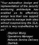 'Your automation design and implementation of the security monitoring architecture has enabled us to effectively assign less than one support engineer to manage both sites wihout compromising the SLA, which is very cost-effective for us.' - Stephen Wong, Operations Manager, Network Service Delivery, StarHub